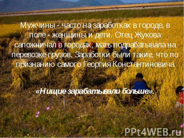 Мужчины - часто на заработках в городе, в поле - женщины и дети. Отец Жукова сапожничал в городах, мать подрабатывала на перевозке грузов. Заработки были такие, что по признанию самого Георгия Константиновича «Нищие зарабатывали больше».