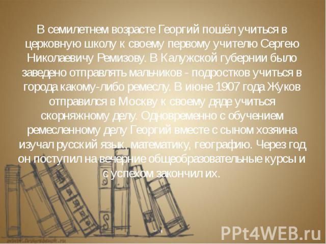 В семилетнем возрасте Георгий пошёл учиться в церковную школу к своему первому учителю Сергею Николаевичу Ремизову. В Калужской губернии было заведено отправлять мальчиков - подростков учиться в города какому-либо ремеслу. В июне 1907 года Жуков отп…