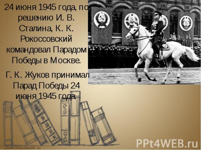 24 июня 1945 года, по решению И. В. Сталина, К. К. Рокоссовский командовал Парадом Победы в Москве. 24 июня 1945 года, по решению И. В. Сталина, К. К. Рокоссовский командовал Парадом Победы в Москве. Г. К. Жуков принимал Парад Победы 24 июня 1945 года.