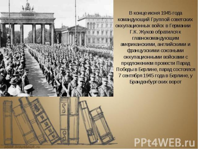 В конце июня 1945 года командующий Группой советских оккупационных войск в Германии Г.К. Жуков обратился к главнокомандующим американскими, английскими и французскими союзными оккупационными войсками с предложением провести Парад Победы в Берлине, п…