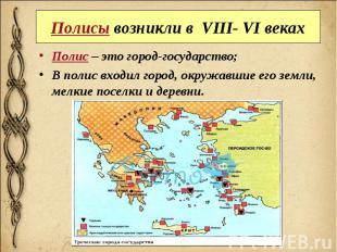 Полисы возникли в VIII- VI веках Полис – это город-государство; В полис входил г