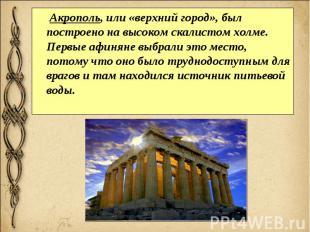 Акрополь, или «верхний город», был построено на высоком скалистом холме. Первые