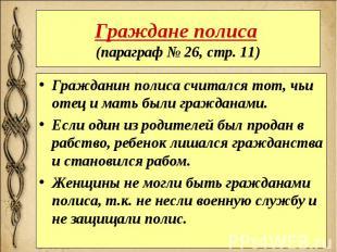 Граждане полиса (параграф № 26, стр. 11) Гражданин полиса считался тот, чьи отец