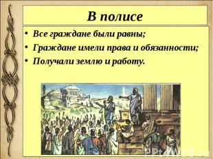 В полисе Все граждане были равны; Граждане имели права и обязанности; Получали з