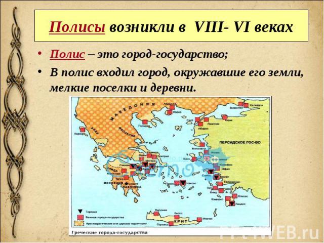 Полисы возникли в VIII- VI веках Полис – это город-государство; В полис входил город, окружавшие его земли, мелкие поселки и деревни.