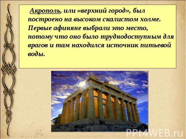 Акрополь, или «верхний город», был построено на высоком скалистом холме. Первые афиняне выбрали это место, потому что оно было труднодоступным для врагов и там находился источник питьевой воды. Акрополь, или «верхний город», был построено на высоком…