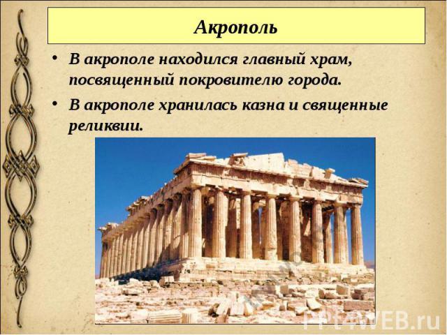Акрополь В акрополе находился главный храм, посвященный покровителю города. В акрополе хранилась казна и священные реликвии.