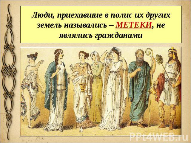 Люди, приехавшие в полис их других земель назывались – МЕТЕКИ, не являлись гражданами