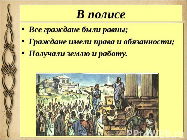В полисе Все граждане были равны; Граждане имели права и обязанности; Получали землю и работу.