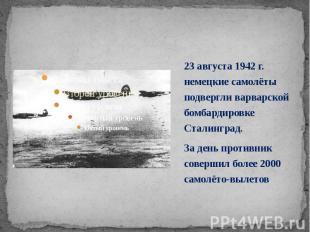 23 августа 1942 г. немецкие самолёты подвергли варварской бомбардировке Сталингр