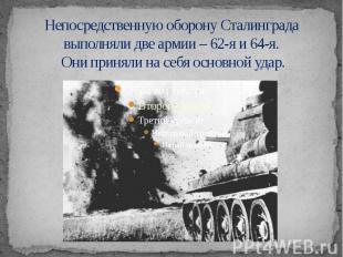 Непосредственную оборону Сталинграда выполняли две армии – 62-я и 64-я. Они прин