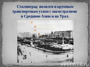 Сталинград являлся и крупным транспортным узлом с магистралями в Среднюю Азию и