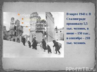 В марте 1943 г. В Сталинграде проживало 5,5 тыс. человек, в июне – 150 тыс., в с