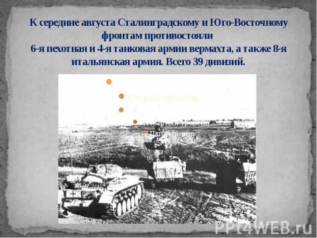 К середине августа Сталинградскому и Юго-Восточному фронтам противостояли 6-я пехотная и 4-я танковая армии вермахта, а также 8-я итальянская армия. Всего 39 дивизий.