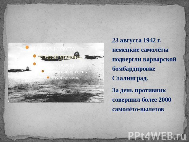 23 августа 1942 г. немецкие самолёты подвергли варварской бомбардировке Сталинград. 23 августа 1942 г. немецкие самолёты подвергли варварской бомбардировке Сталинград. За день противник совершил более 2000 самолёто-вылетов.