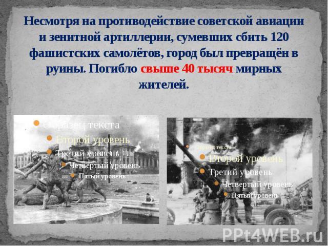 Несмотря на противодействие советской авиации и зенитной артиллерии, сумевших сбить 120 фашистских самолётов, город был превращён в руины. Погибло свыше 40 тысяч мирных жителей.