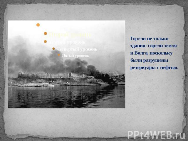 Горели не только здания: горели земля и Волга, поскольку были разрушены резервуары с нефтью. Горели не только здания: горели земля и Волга, поскольку были разрушены резервуары с нефтью.