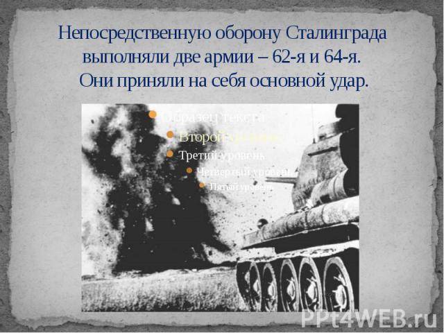 Непосредственную оборону Сталинграда выполняли две армии – 62-я и 64-я. Они приняли на себя основной удар.