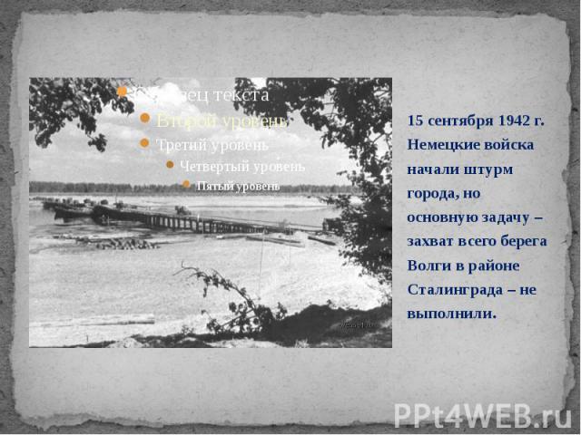 15 сентября 1942 г. Немецкие войска начали штурм города, но основную задачу – захват всего берега Волги в районе Сталинграда – не выполнили. 15 сентября 1942 г. Немецкие войска начали штурм города, но основную задачу – захват всего берега Волги в ра…