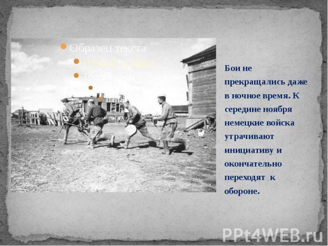 Бои не прекращались даже в ночное время. К середине ноября немецкие войска утрачивают инициативу и окончательно переходят к обороне. Бои не прекращались даже в ночное время. К середине ноября немецкие войска утрачивают инициативу и окончательно пере…