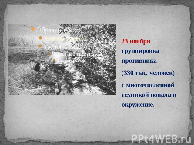 23 ноября группировка противника 23 ноября группировка противника (330 тыс. человек) с многочисленной техникой попала в окружение.