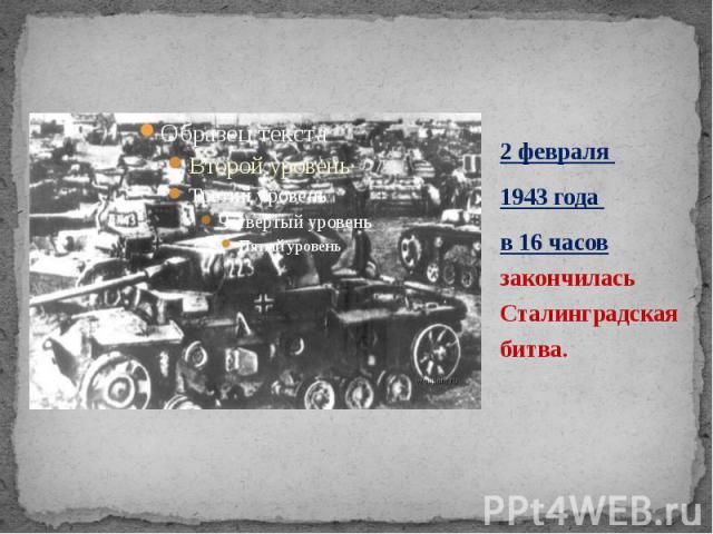 2 февраля 2 февраля 1943 года в 16 часов закончилась Сталинградская битва.