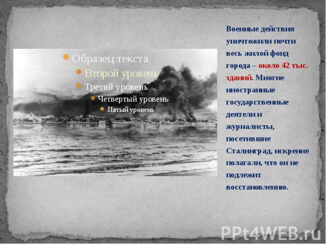 Военные действия уничтожили почти весь жилой фонд города – около 42 тыс. зданий. Многие иностранные государственные деятели и журналисты, посетившие Сталинград, искренне полагали, что он не подлежит восстановлению. Военные действия уничтожили почти …