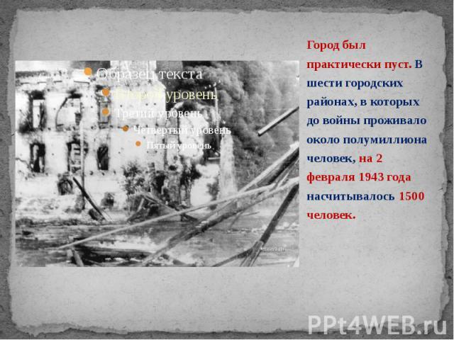 Город был практически пуст. В шести городских районах, в которых до войны проживало около полумиллиона человек, на 2 февраля 1943 года насчитывалось 1500 человек. Город был практически пуст. В шести городских районах, в которых до войны проживало ок…