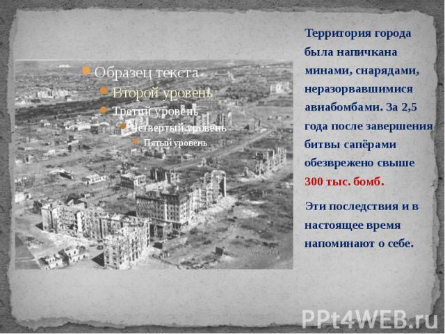 Территория города была напичкана минами, снарядами, неразорвавшимися авиабомбами. За 2,5 года после завершения битвы сапёрами обезврежено свыше 300 тыс. бомб. Территория города была напичкана минами, снарядами, неразорвавшимися авиабомбами. За 2,5 г…