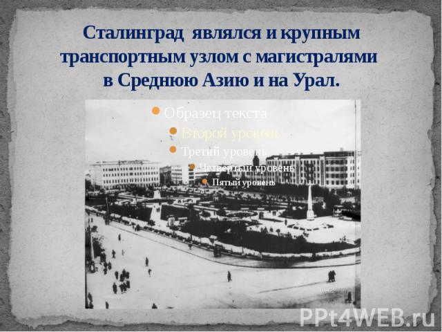 Сталинград являлся и крупным транспортным узлом с магистралями в Среднюю Азию и на Урал.