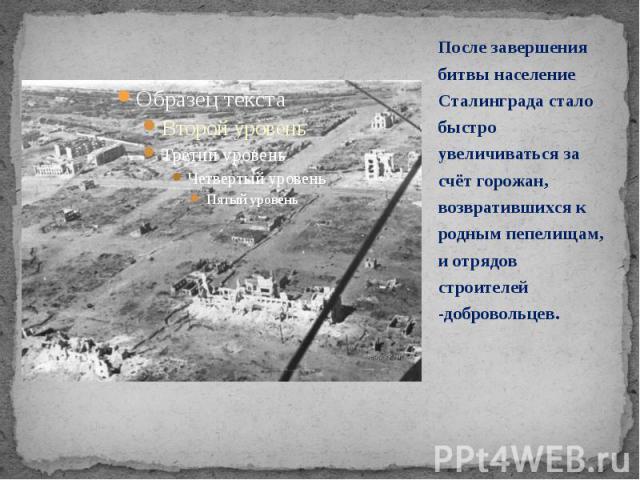 После завершения битвы население Сталинграда стало быстро увеличиваться за счёт горожан, возвратившихся к родным пепелищам, и отрядов строителей -добровольцев. После завершения битвы население Сталинграда стало быстро увеличиваться за счёт горожан, …