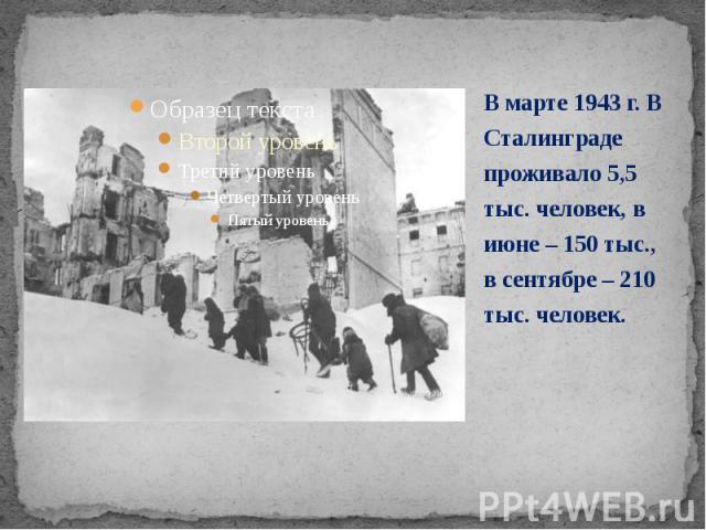 В марте 1943 г. В Сталинграде проживало 5,5 тыс. человек, в июне – 150 тыс., в сентябре – 210 тыс. человек. В марте 1943 г. В Сталинграде проживало 5,5 тыс. человек, в июне – 150 тыс., в сентябре – 210 тыс. человек.