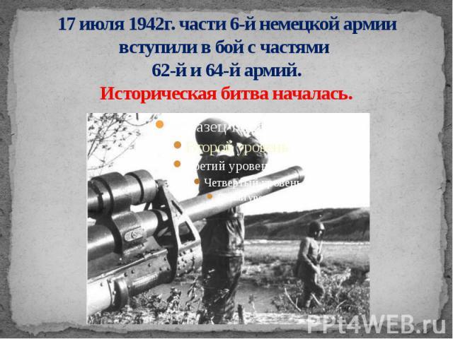 17 июля 1942г. части 6-й немецкой армии вступили в бой с частями 62-й и 64-й армий. Историческая битва началась.