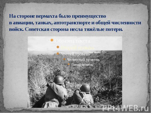 На стороне вермахта было преимущество в авиации, танках, автотранспорте и общей численности войск. Советская сторона несла тяжёлые потери.
