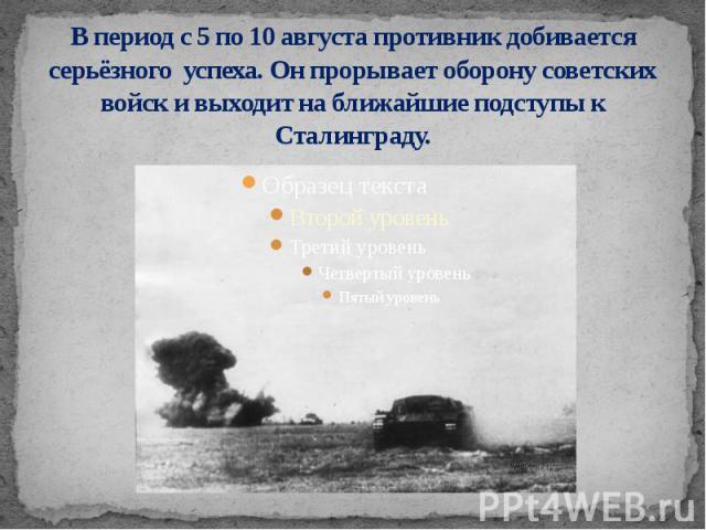 В период с 5 по 10 августа противник добивается серьёзного успеха. Он прорывает оборону советских войск и выходит на ближайшие подступы к Сталинграду.