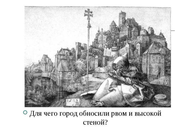 Для чего город обносили рвом и высокой стеной? Для чего город обносили рвом и высокой стеной?