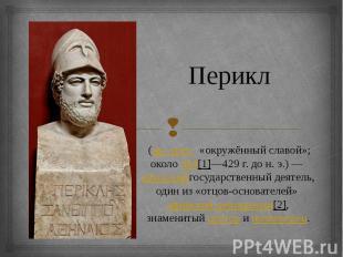 Перикл (др.-греч. «окружённый славой»; около494[1]—429г.
