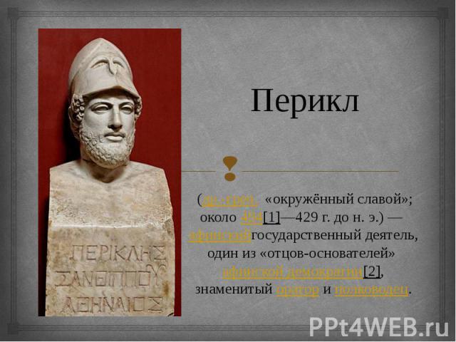 Перикл (др.-греч. «окружённый славой»; около494[1]—429г. дон.э.)—афинскийгосударственный деятель, один из «отцов-основателей»афинской демократии[2], знаменитыйораториполководец.