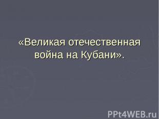 «Великая отечественная война на Кубани».