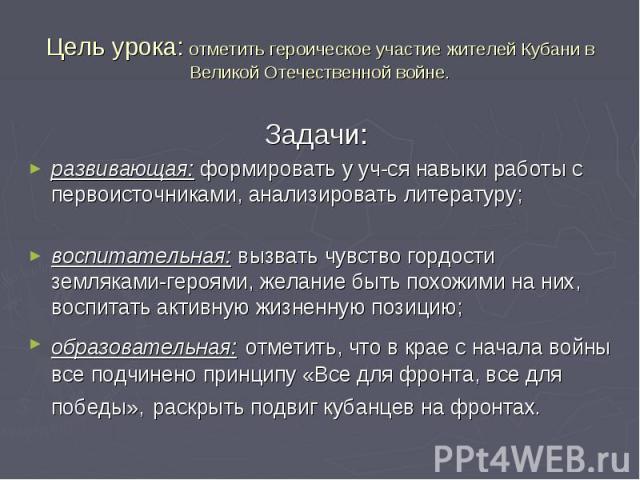 Цель урока: отметить героическое участие жителей Кубани в Великой Отечественной войне. Задачи: развивающая: формировать у уч-ся навыки работы с первоисточниками, анализировать литературу; воспитательная: вызвать чувство гордости земляками-героями, ж…