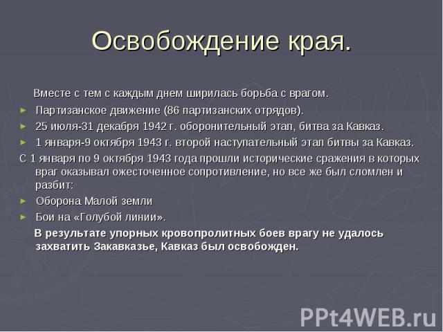 Освобождение края. Вместе с тем с каждым днем ширилась борьба с врагом. Партизанское движение (86 партизанских отрядов). 25 июля-31 декабря 1942 г. оборонительный этап, битва за Кавказ. 1 января-9 октября 1943 г. второй наступательный этап битвы за …