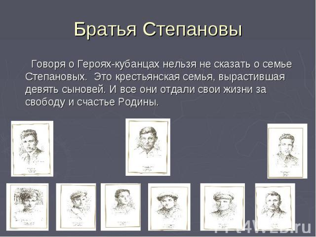 Братья Степановы Говоря о Героях-кубанцах нельзя не сказать о семье Степановых. Это крестьянская семья, вырастившая девять сыновей. И все они отдали свои жизни за свободу и счастье Родины.