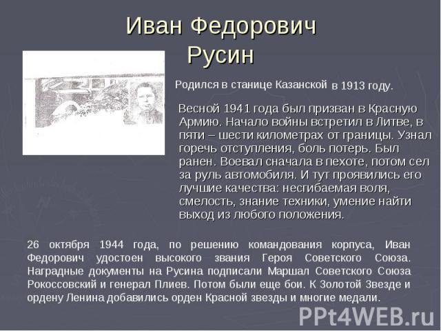 Иван Федорович Русин Весной 1941 года был призван в Красную Армию. Начало войны встретил в Литве, в пяти – шести километрах от границы. Узнал горечь отступления, боль потерь. Был ранен. Воевал сначала в пехоте, потом сел за руль автомобиля. И тут пр…