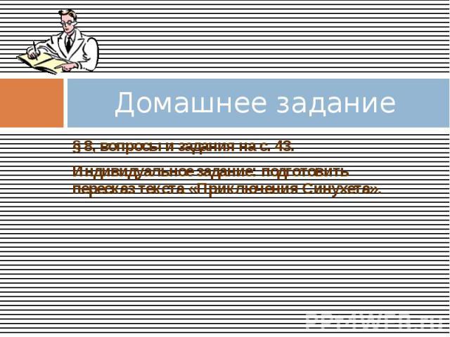 Домашнее задание § 8, вопросы и задания на с. 43. Индивидуальное задание: подготовить пересказ текста «Приключения Синухета».