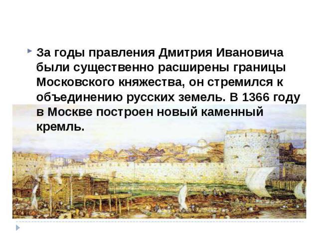 За годы правления Дмитрия Ивановича были существенно расширены границы Московского княжества, он стремился к объединению русских земель. В 1366 году в Москве построен новый каменный кремль. За годы правления Дмитрия Ивановича были существенно расшир…