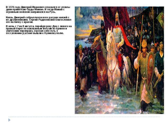 В 1374 году Дмитрий Иванович отказался от уплаты дани правителю Орды Мамаю. И тогда Мамай с огромным войском направился на Русь. Князь Дмитрий собрал почти всех русских князей с их дружинниками. Сергий Радонежский благословил его на битву с врагом. …