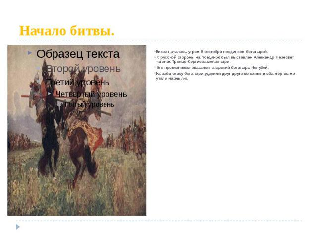 Начало битвы. Битва началась утром 8 сентября поединком богатырей. С русской стороны на поединок был выставлен Александр Пересвет – монах Троице-Сергиева монастыря. Его противником оказался татарский богатырь Челубей. На всём скаку богатыри ударили …
