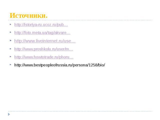 Источники. http://istoriya-ru.ucoz.ru/pub… http://foto.meta.ua/tag/akvare… http://www.liveinternet.ru/use… http://www.proshkolu.ru/user/m… http://www.howtotrade.ru/phoru… http://www.bestpeopleofrussia.ru/persona/1258/bio/