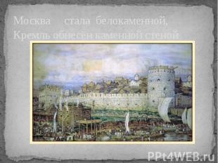Москва стала белокаменной, Кремль обнесён каменной стеной