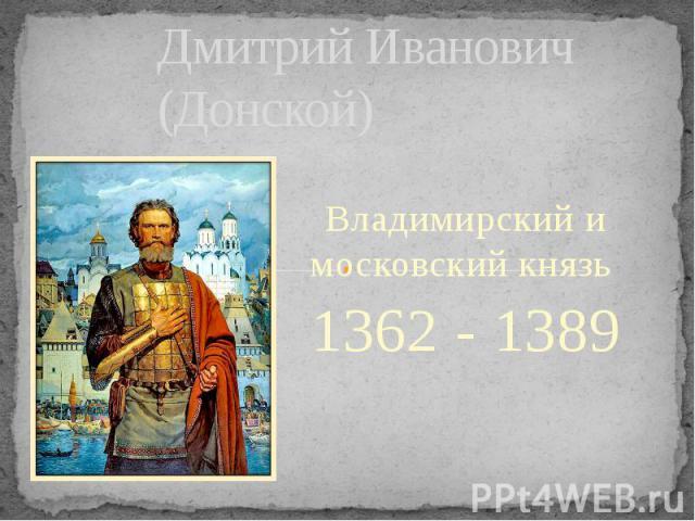 Дмитрий Иванович (Донской) Владимирский и московский князь 1362 - 1389